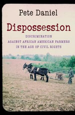 Dispossession : Discrimination Against African American Farmers in the Age of Civil Rights - Pete Daniel