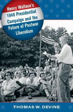 Henry Wallace's 1948 Presidential Campaign and the Future of Postwar Liberalism : Identity Politics and Transnational Aspirations - Thomas W Devine