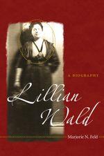 Lillian Wald : A Biography - Marjorie N. Feld