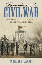 Remembering the Civil War : Reunion and the Limits of Reconciliation - Caroline E Janney