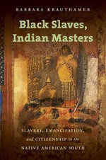 Black Slaves, Indian Masters : Slavery, Emancipation, and Citizenship in the Native American South - Barbara Krauthamer