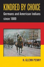 Kindred by Choice : Germans and American Indians Since 1800 - H Glenn Penny