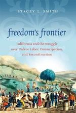 Freedom's Frontier : California and the Struggle Over Unfree Labor, Emancipation, and Reconstruction - Stacey L. Smith