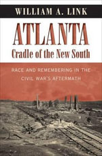 Atlanta, Cradle of the New South : Race and Remembering in the Civil War's Aftermath - University William A Link