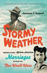 Stormy Weather : Middle-Class African American Marriages Between the Two World Wars - Anastasia C. Curwood