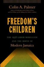Freedom's Children : The 1938 Labor Rebellion and the Birth of Modern Jamaica - Colin A Palmer