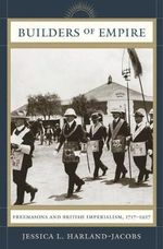 Builders of Empire : Freemasons and British Imperialism, 1717-1927 - Jessica L Harland-Jacobs