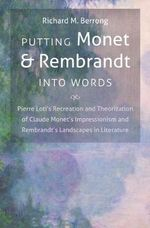 Putting Monet and Rembrandt Into Words : Pierre Loti's Recreation and Theorization of Claude Monet's Impressionism and Rembrandt's Landscapes in Literature - Richard M Berrong