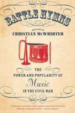 Battle Hymns : The Power and Popularity of Music in the Civil War - Christian McWhirter