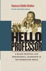 Hello Professor : A Black Principal and Professional Leadership in the Segregated South - Vanessa Siddle Walker