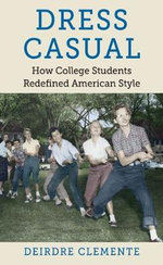 Dress Casual : How College Students Redefined American Style - Deirdre Clemente