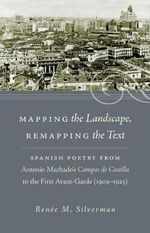 Mapping the Landscape Remapping the Text : Spanish Poetry from Antonio Machado's Campos De Castilla to the First Avant-Garde (1909-1925) - Renee M. Silverman