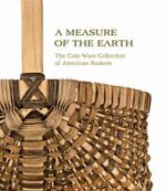 A Measure of the Earth : The Cole-Ware Collection of American Baskets - Nicholas R Bell