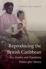 Reproducing the British Caribbean : Sex, Gender, and Population Politics After Slavery - Juanita de Barros