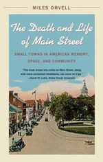 The Death and Life of Main Street : Small Towns in American Memory Space and Community - Miles Orvell