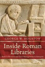 Inside Roman Libraries : Book Collections and Their Management in Antiquity - George Houston
