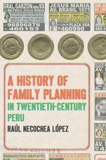A History of Family Planning in Twentieth-Century Peru - Ral Necochea Lopez