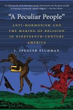 A Peculiar People : Anti-Mormonism and the Making of Religion in Nineteenth-Century America - J. Spencer Fluhman