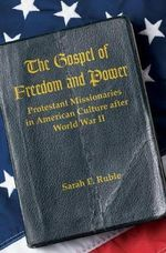 The Gospel of Freedom and Power : Protestant Missionaries in American Culture After World War II - Sarah E. Ruble