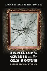 Families in Crisis in the Old South : Divorce Slavery and the Law - Loren Schweninger