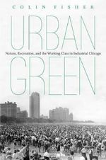 Urban Green : Nature, Recreation, and the Working Class in Industrial Chicago - Colin T. Fisher