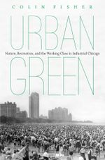 Urban Green : Nature, Recreation, and the Working Class in Industrial Chicago - Colin Fisher