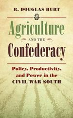 Agriculture and the Confederacy : Policy, Productivity, and Power in the Civil War South - R. Douglas Hurt
