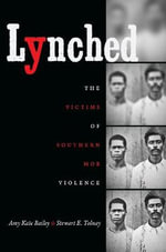 Lynched : The Victims of Southern Mob Violence - Amy Kate Bailey