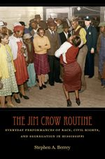 The Jim Crow Routine : Everyday Performances of Race, Civil Rights, and Segregation in Mississippi - Stephen A. Berrey