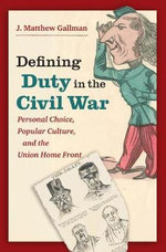 Defining Duty in the Civil War : Personal Choice, Popular Culture, and the Union Home Front - J. Matthew Gallman