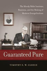 Guaranteed Pure : The Moody Bible Institute, Business, and the Making of Modern Evangelicalism - Timothy Gloege