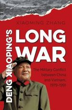 Deng Xiaoping's Long War : The Military Conflict Between China and Vietnam, 1979-1991 - Xiaoming Zhang