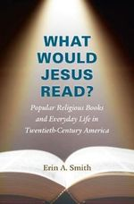 What Would Jesus Read? : Popular Religious Books and Everyday Life in Twentieth-Century America - Erin A. Smith