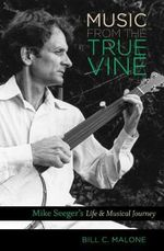 Music from the True Vine : Mike Seeger's Life and Musical Journey - Bill C. Malone