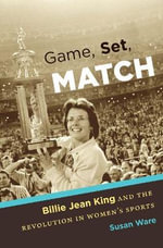 Game, Set, Match : Billie Jean King and the Revolution in Women S Sports - General Editor Susan Ware