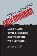 Commonsense Anticommunism : Labor and Civil Liberties Between the World Wars - Jennifer Luff