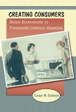 Creating Consumers : Home Economists in Twentieth-Century America - Carolyn M Goldstein