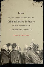 Juries and the Transformation of Criminal Justice in France in the Nineteenth and Twentieth Centuries - James M Donovan