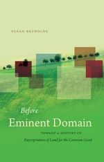 Before Eminent Domain : Toward a History of Expropriation of Land for the Common Good - Emeritus Fellow Susan Reynolds