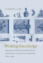 Working Knowledge : Employee Innovation and the Rise of Corporate Intellectual Property, 1800-1930 - Catherine L Fisk