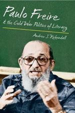 Paulo Freire and the Cold War Politics of Literacy - Andrew J KirKendall