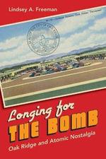 Longing for the Bomb : Oak Ridge and Atomic Nostalgia - Lindsey A. Freeman