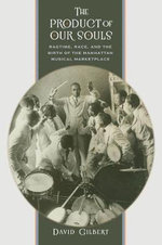 The Product of Our Souls : Ragtime, Race, and the Birth of the Manhattan Musical Marketplace - David Gilbert