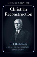 Christian Reconstruction : R. J. Rushdoony and American Religious Conservatism - Michael Joseph McVicar
