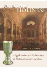 The Beauty of Holiness : Anglicanism and Architecture in Colonial South Carolina - Louis P Nelson