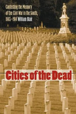 Cities of the Dead : Contesting the Memory of the Civil War in the South, 1865-1914 - William a Blair