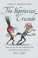The Vegetarian Crusade : The Rise of an American Reform Movement, 1817-1921 - Adam D Shprintzen