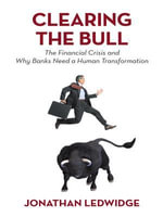 Clearing the Bull : The Financial Crisis and Why Banks Need a Human Transformation - Jonathan Ledwidge