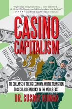 Casino Capitalism : The Collapse of the US Economy and the Transition to Secular Democracy in the Middle East - Dr. Susmit Kumar