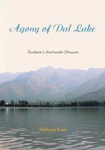 Agony of Dal Lake : Kashmir's Soul under Pressure - Maharaj Kaul